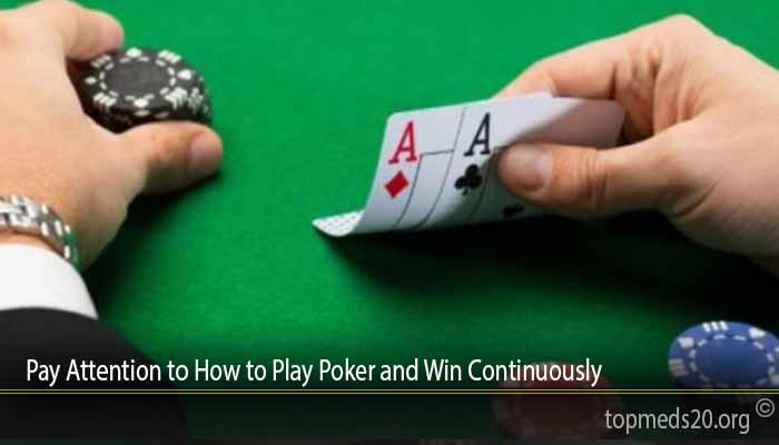 Pay Attention to How to Play Poker and Win Continuously